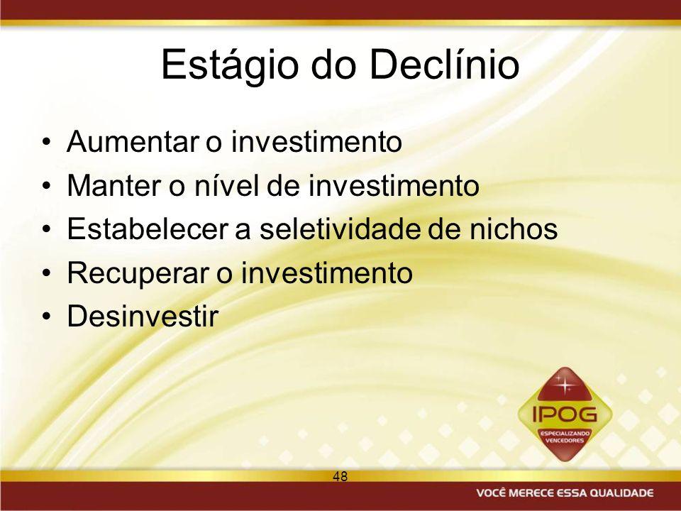 48 Estágio do Declínio Aumentar o investimento Manter o nível de investimento Estabelecer a seletividade de nichos Recuperar o investimento Desinvesti