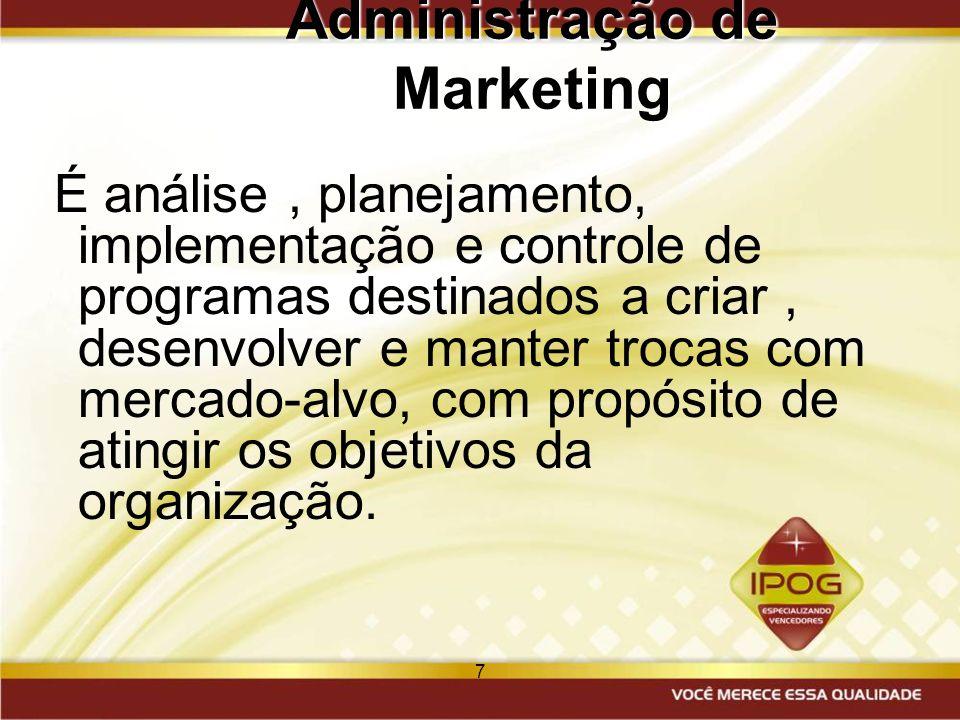 7 Administração de Marketing É análise, planejamento, implementação e controle de programas destinados a criar, desenvolver e manter trocas com mercad