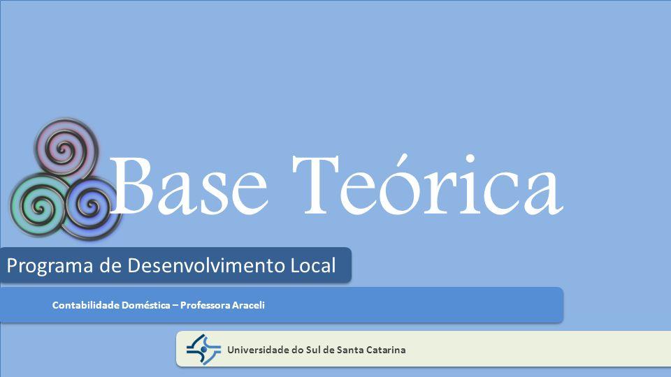 Base Teórica Universidade do Sul de Santa Catarina Programa de Desenvolvimento Local Contabilidade Doméstica – Professora Araceli
