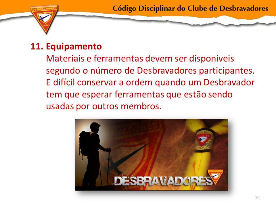 11.Equipamento Materiais e ferramentas devem ser disponiveis segundo o número de Desbravadores participantes. E difícil conservar a ordem quando um De