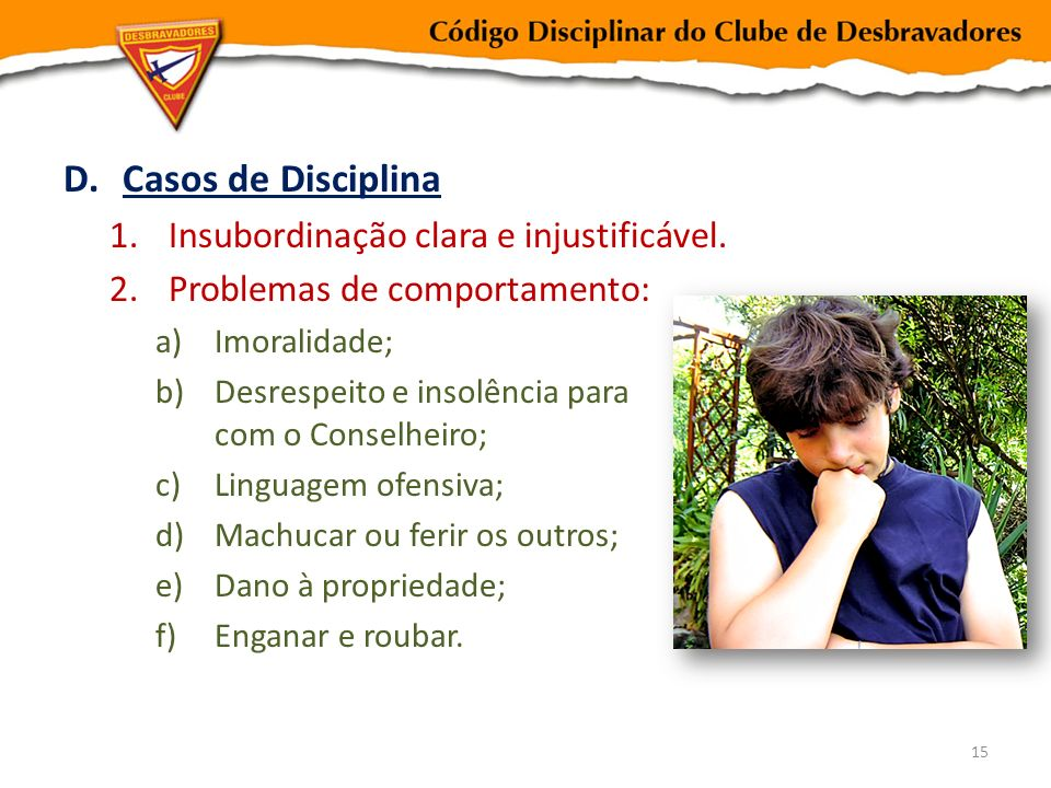 D.Casos de Disciplina 1.Insubordinação clara e injustificável. 2.Problemas de comportamento: a)Imoralidade; b)Desrespeito e insolência para com o Cons