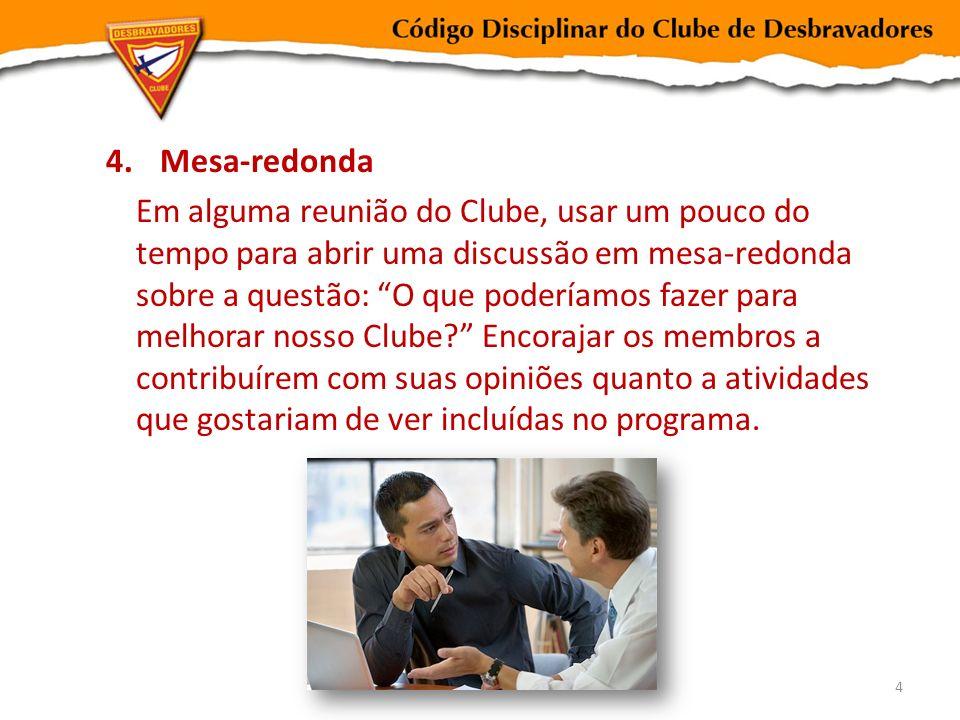 4.Mesa-redonda Em alguma reunião do Clube, usar um pouco do tempo para abrir uma discussão em mesa-redonda sobre a questão: O que poderíamos fazer par