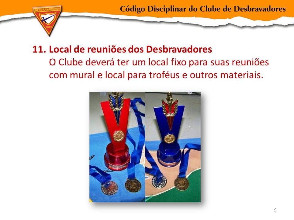 11.Local de reuniões dos Desbravadores O Clube deverá ter um local fixo para suas reuniões com mural e local para troféus e outros materiais. 9