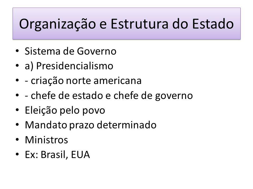 Organização e Estrutura do Estado Sistema de Governo a) Presidencialismo - criação norte americana - chefe de estado e chefe de governo Eleição pelo povo Mandato prazo determinado Ministros Ex: Brasil, EUA