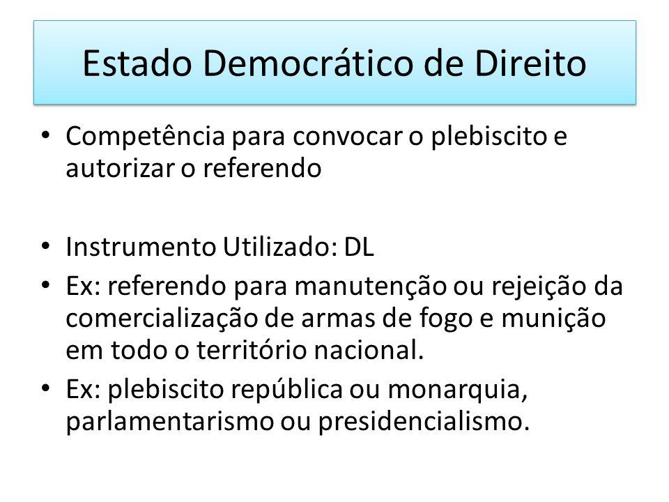 Estado Democrático de Direito Competência para convocar o plebiscito e autorizar o referendo Instrumento Utilizado: DL Ex: referendo para manutenção ou rejeição da comercialização de armas de fogo e munição em todo o território nacional.