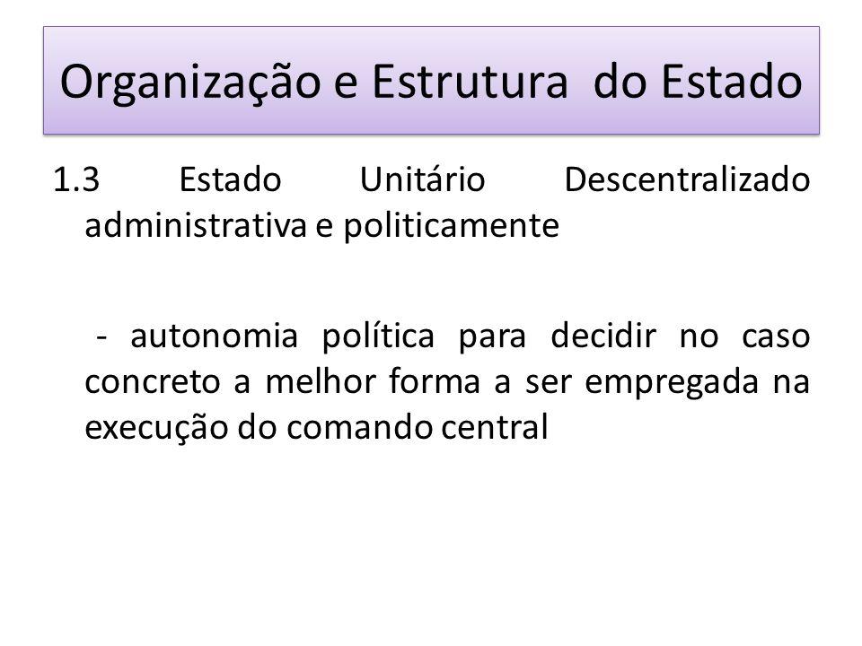 Organização e Estrutura do Estado 1.3 Estado Unitário Descentralizado administrativa e politicamente - autonomia política para decidir no caso concreto a melhor forma a ser empregada na execução do comando central