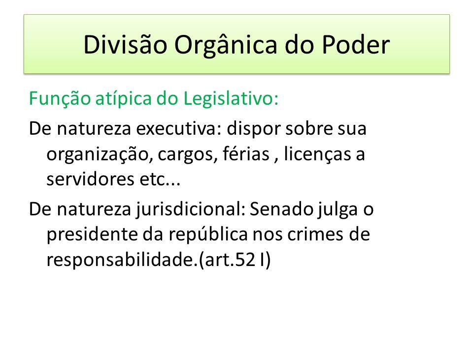 Divisão Orgânica do Poder Função atípica do Legislativo: De natureza executiva: dispor sobre sua organização, cargos, férias, licenças a servidores etc...