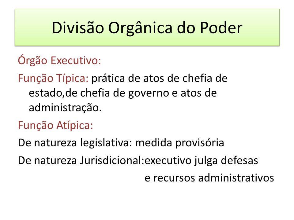 Divisão Orgânica do Poder Órgão Executivo: Função Típica: prática de atos de chefia de estado,de chefia de governo e atos de administração.