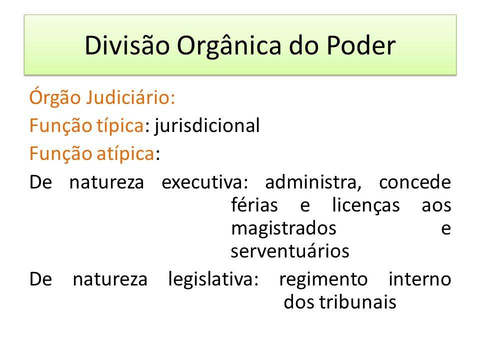 Divisão Orgânica do Poder Órgão Judiciário: Função típica: jurisdicional Função atípica: De natureza executiva: administra, concede férias e licenças aos magistrados e serventuários De natureza legislativa: regimento interno dos tribunais