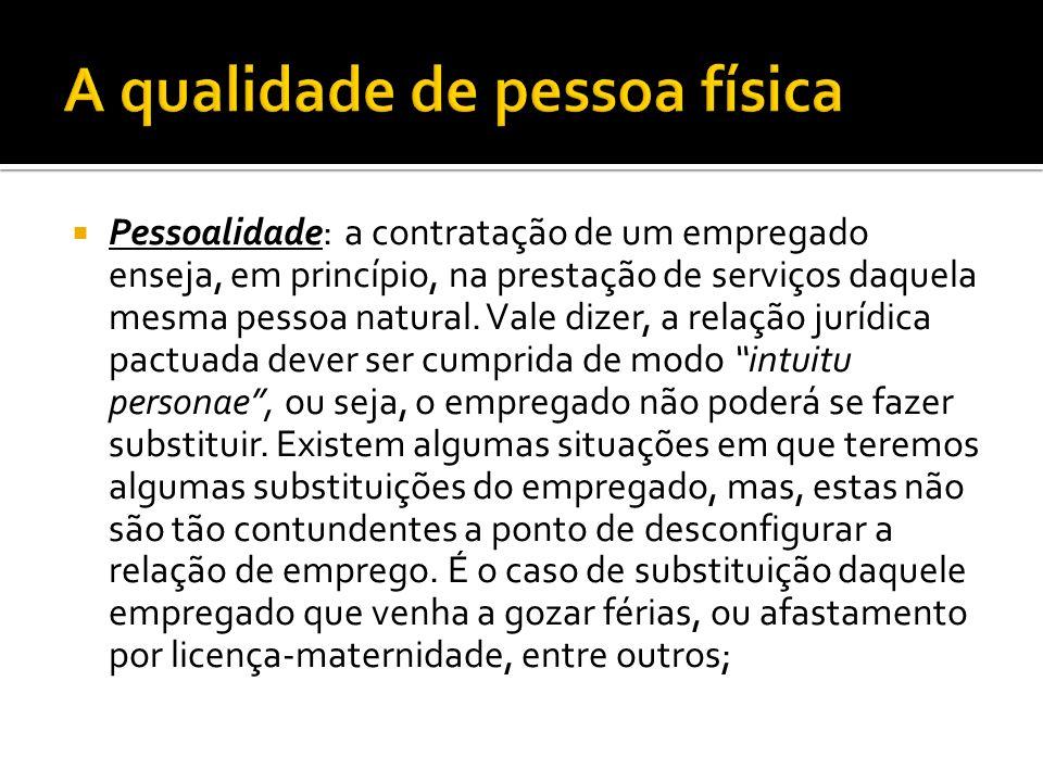 Pessoalidade: a contratação de um empregado enseja, em princípio, na prestação de serviços daquela mesma pessoa natural. Vale dizer, a relação jurídic