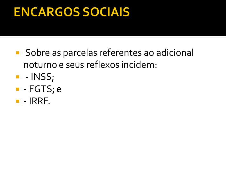 Sobre as parcelas referentes ao adicional noturno e seus reflexos incidem: - INSS; - FGTS; e - IRRF.