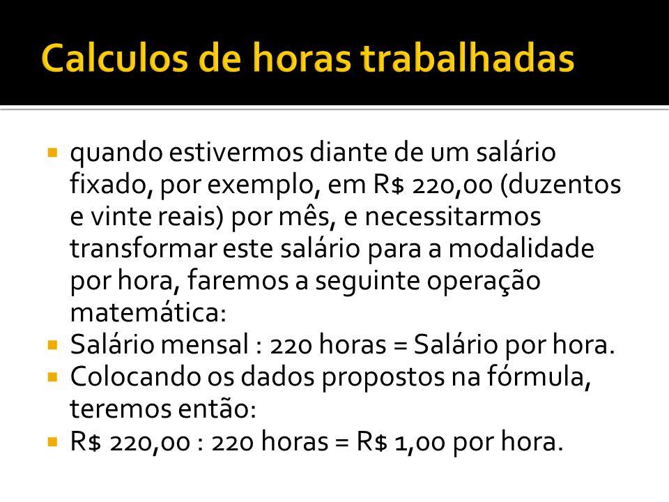 quando estivermos diante de um salário fixado, por exemplo, em R$ 220,00 (duzentos e vinte reais) por mês, e necessitarmos transformar este salário pa