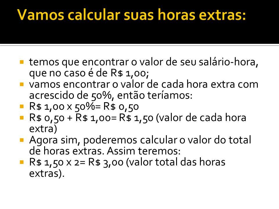 temos que encontrar o valor de seu salário-hora, que no caso é de R$ 1,00; vamos encontrar o valor de cada hora extra com acrescido de 50%, então terí