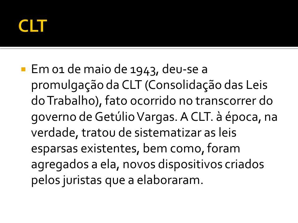 Em 01 de maio de 1943, deu-se a promulgação da CLT (Consolidação das Leis do Trabalho), fato ocorrido no transcorrer do governo de Getúlio Vargas. A C