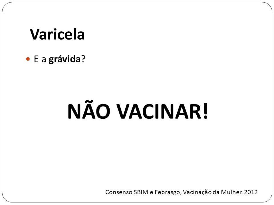 Varicela E a grávida? NÃO VACINAR! Consenso SBIM e Febrasgo, Vacinação da Mulher. 2012