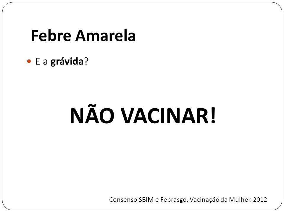 Febre Amarela E a grávida? NÃO VACINAR! Consenso SBIM e Febrasgo, Vacinação da Mulher. 2012