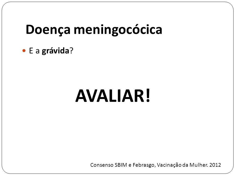 Doença meningocócica E a grávida? AVALIAR! Consenso SBIM e Febrasgo, Vacinação da Mulher. 2012