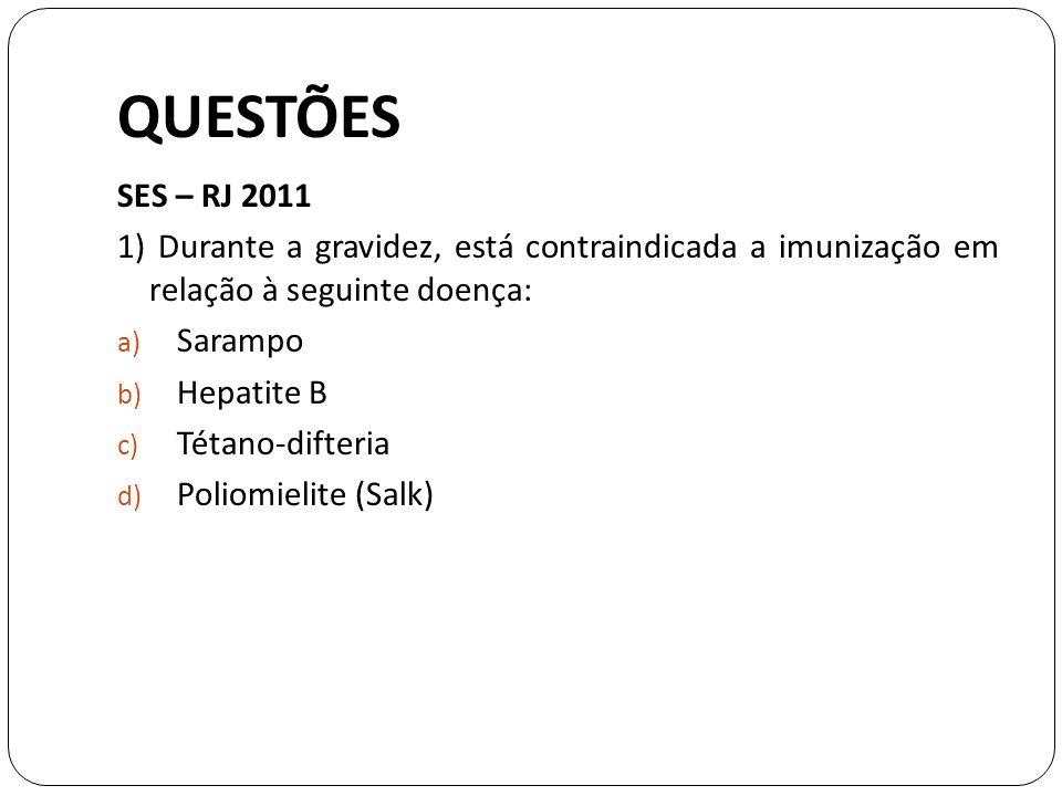 QUESTÕES SES – RJ 2011 1) Durante a gravidez, está contraindicada a imunização em relação à seguinte doença: a) Sarampo b) Hepatite B c) Tétano-difteria d) Poliomielite (Salk)