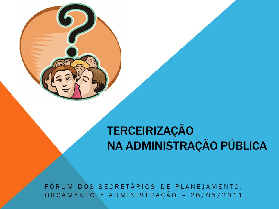 TERCEIRIZAÇÃO NA ADMINISTRAÇÃO PÚBLICA FÓRUM DOS SECRETÁRIOS DE PLANEJAMENTO, ORÇAMENTO E ADMINISTRAÇÃO – 26/05/2011