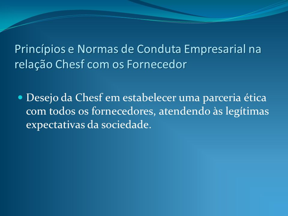 Princípios e Normas de Conduta Empresarial na relação Chesf com os Fornecedor Desejo da Chesf em estabelecer uma parceria ética com todos os fornecedo