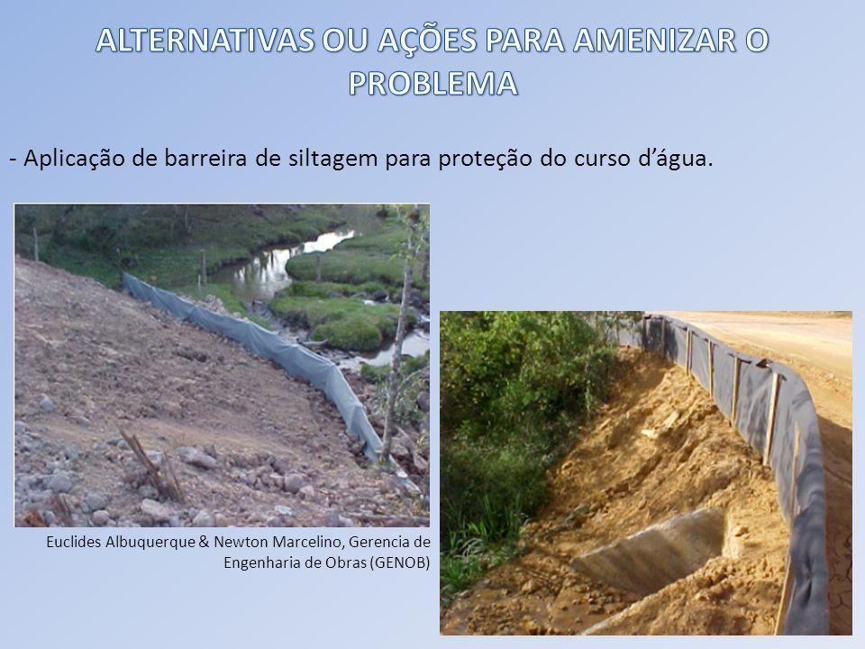 - Aplicação de barreira de siltagem para proteção do curso dágua. Euclides Albuquerque & Newton Marcelino, Gerencia de Engenharia de Obras (GENOB)