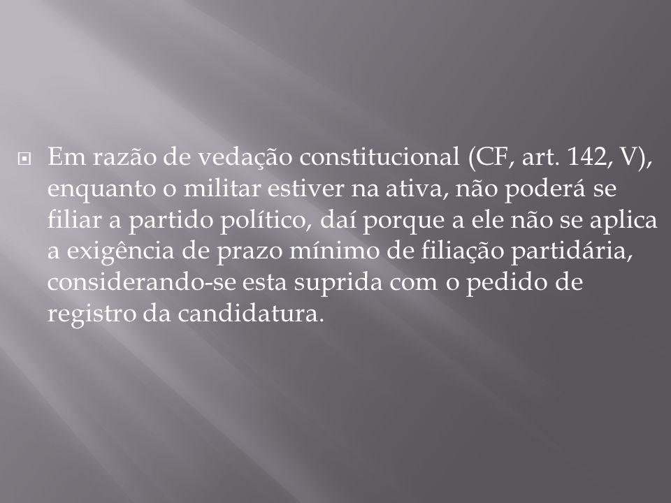 Em razão de vedação constitucional (CF, art. 142, V), enquanto o militar estiver na ativa, não poderá se filiar a partido político, daí porque a ele n