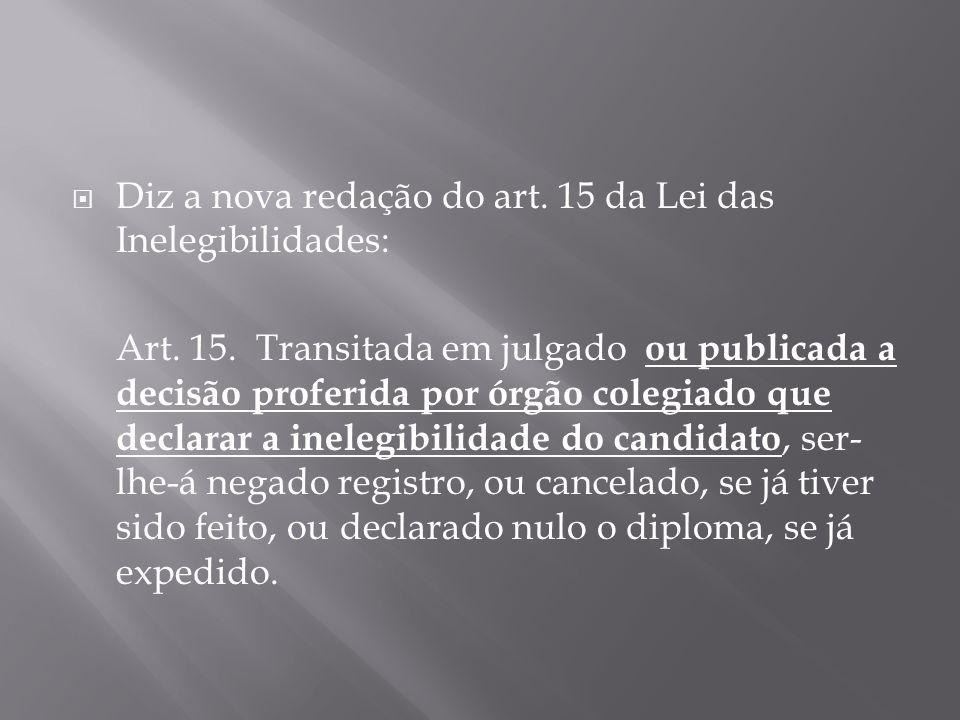 Diz a nova redação do art. 15 da Lei das Inelegibilidades: Art. 15. Transitada em julgado ou publicada a decisão proferida por órgão colegiado que dec