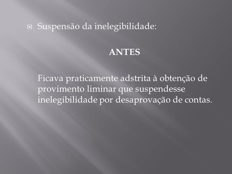 Suspensão da inelegibilidade: ANTES Ficava praticamente adstrita à obtenção de provimento liminar que suspendesse inelegibilidade por desaprovação de