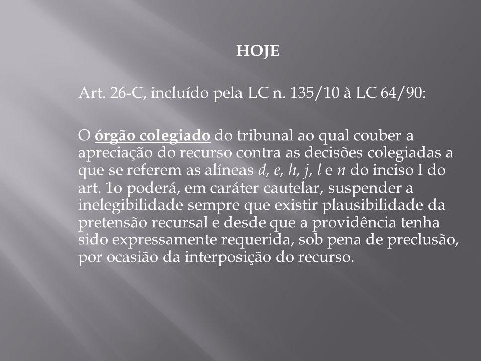 HOJE Art. 26-C, incluído pela LC n. 135/10 à LC 64/90: O órgão colegiado do tribunal ao qual couber a apreciação do recurso contra as decisões colegia