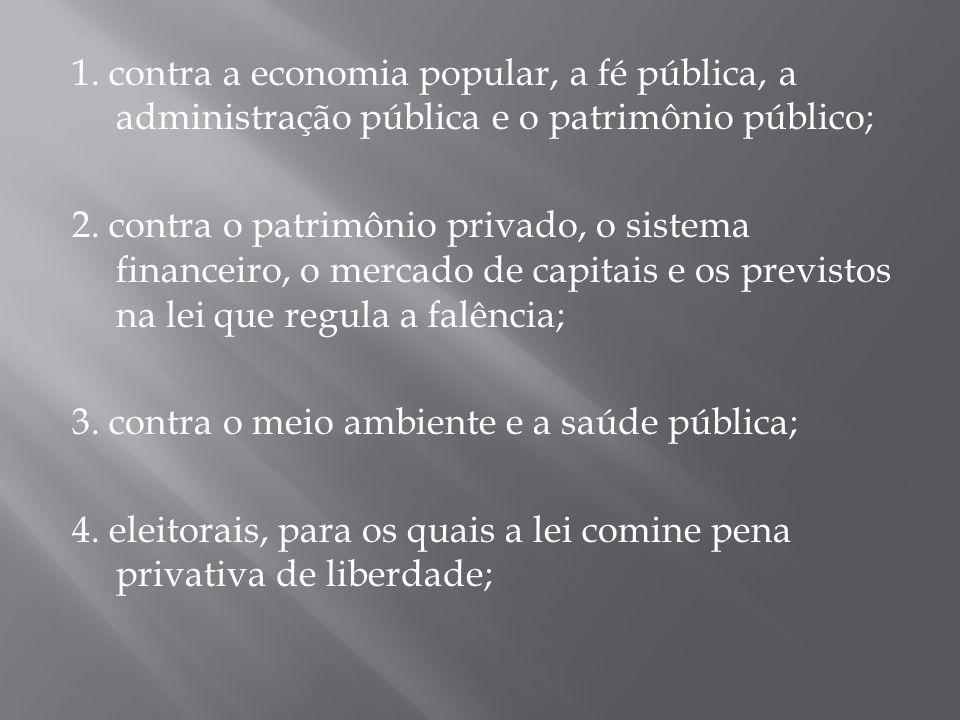 1. contra a economia popular, a fé pública, a administração pública e o patrimônio público; 2. contra o patrimônio privado, o sistema financeiro, o me