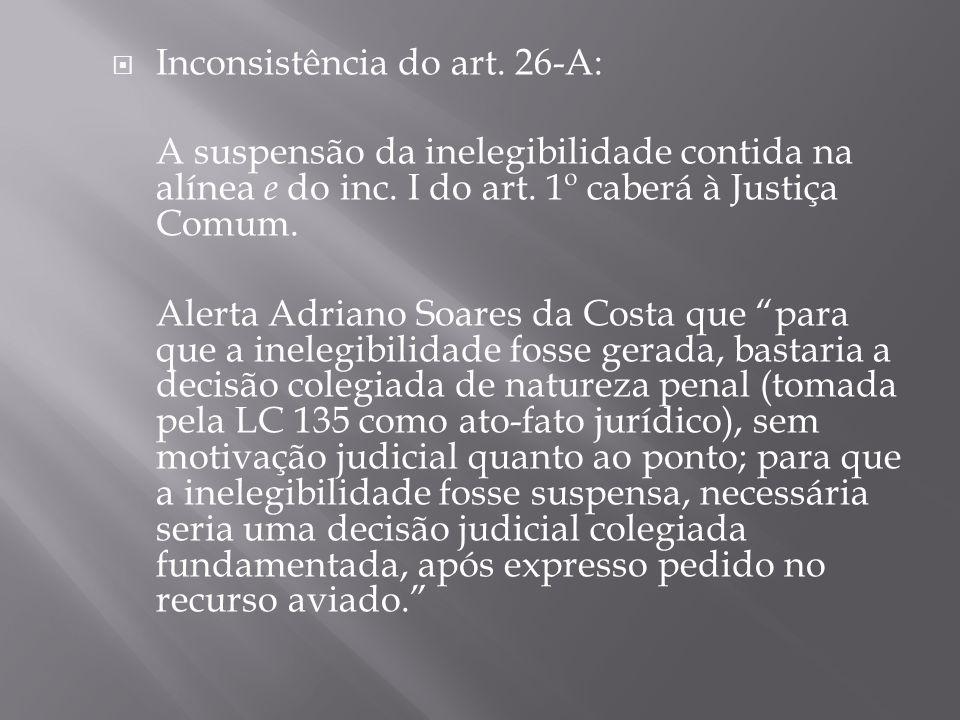 Inconsistência do art. 26-A: A suspensão da inelegibilidade contida na alínea e do inc. I do art. 1º caberá à Justiça Comum. Alerta Adriano Soares da