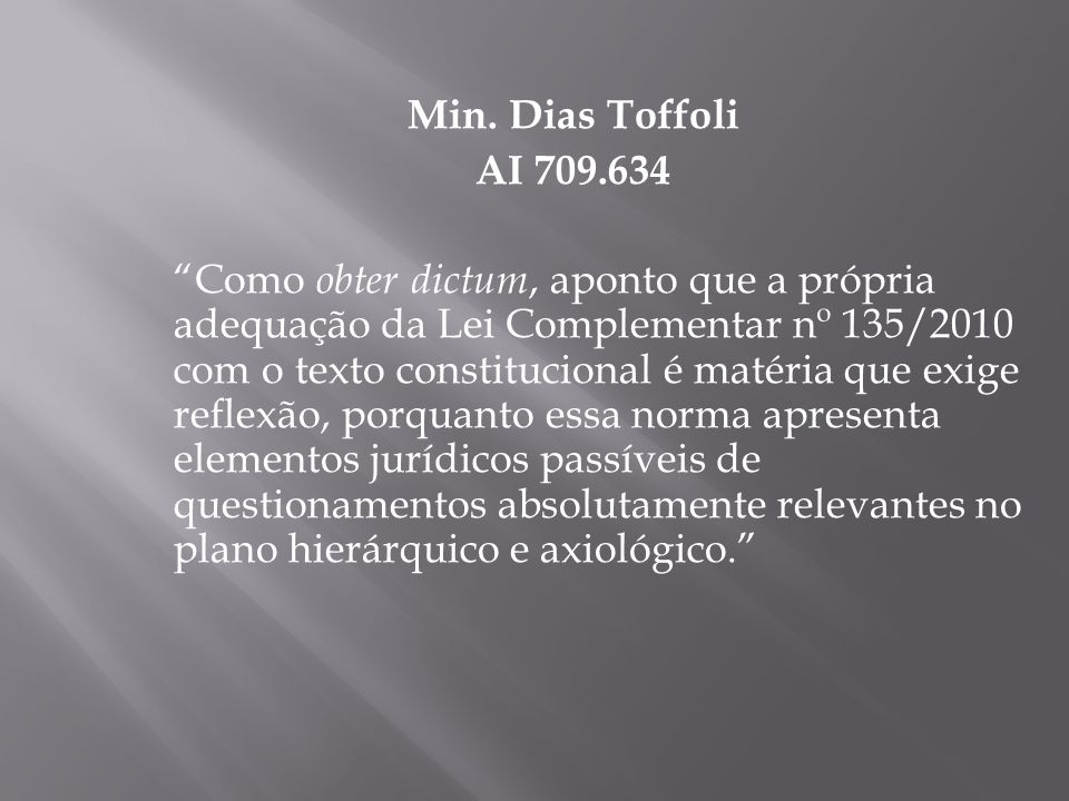 Min. Dias Toffoli AI 709.634 Como obter dictum, aponto que a própria adequação da Lei Complementar nº 135/2010 com o texto constitucional é matéria qu