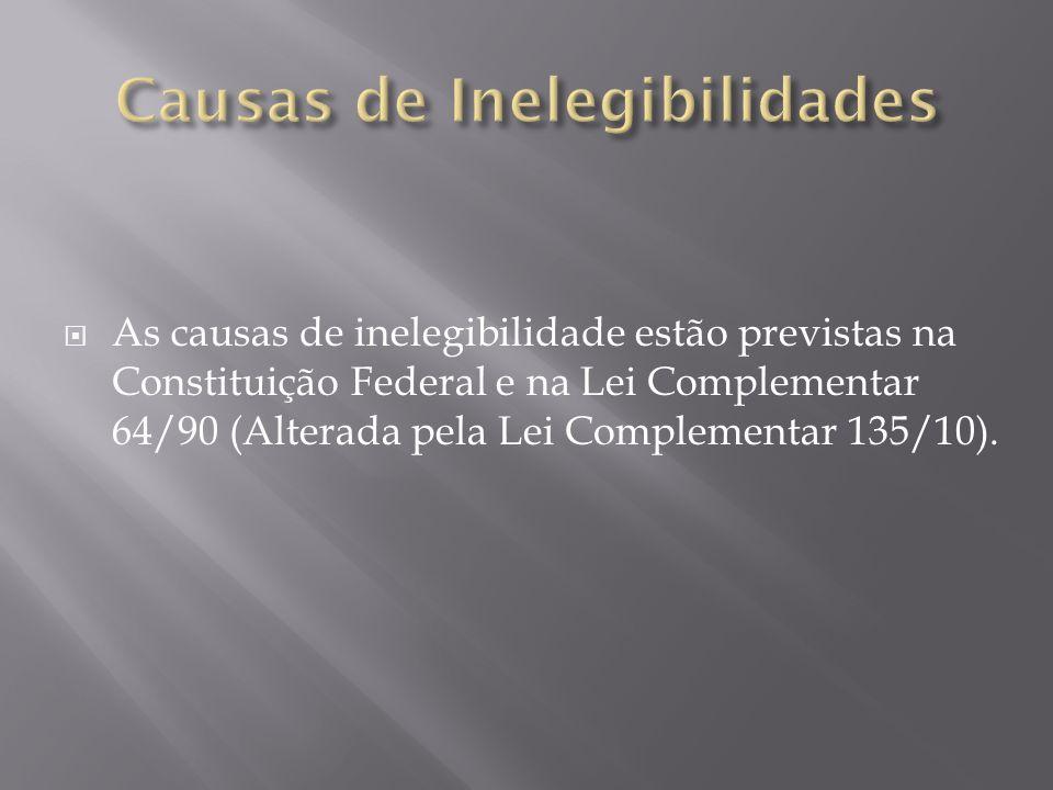 As causas de inelegibilidade estão previstas na Constituição Federal e na Lei Complementar 64/90 (Alterada pela Lei Complementar 135/10).