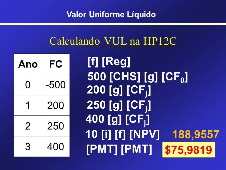 VUL = VPL distribuído Tempo - 500,00 200,00 250,00 400,00 VPL = $188,96 Para calcular os valores costuma-se usar o Excel ou a HP 12C Valor Uniforme Lí