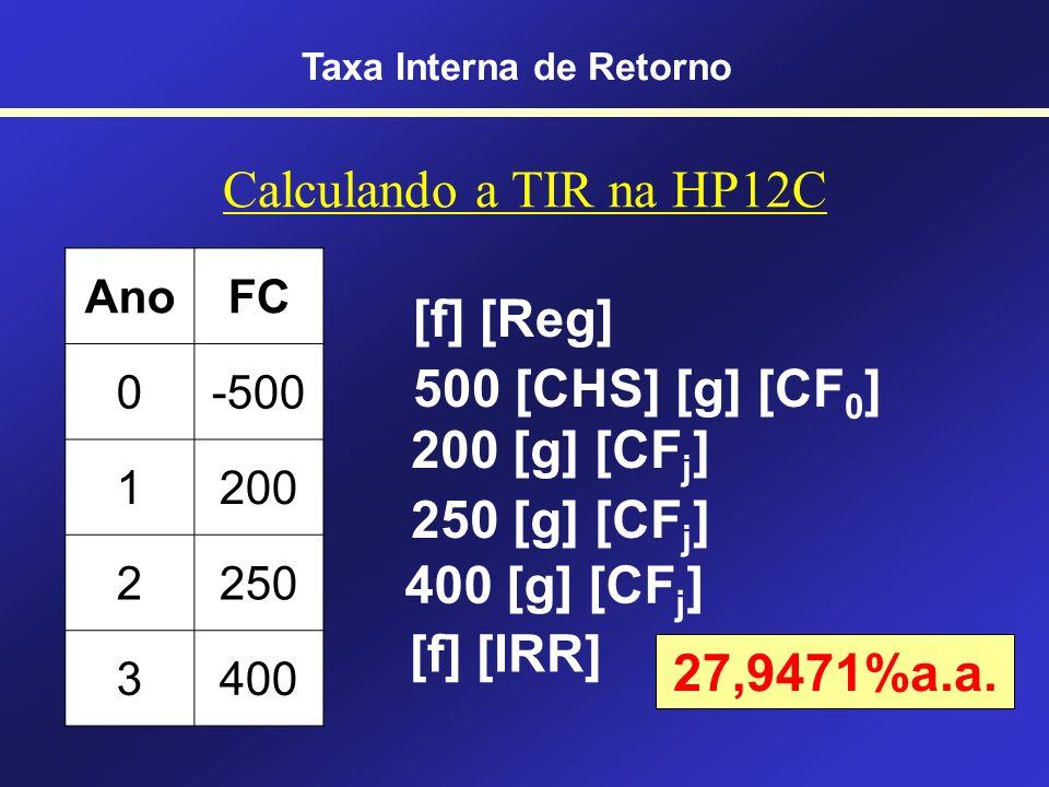 TIR na HP 12C [g] [CF 0 ] Abastece o Fluxo de Caixa do ano 0 [g] [CF j ] Abastece o Fluxo de Caixa do ano j Cuidado!!! j <= 20 !!! [g] [N j ] Abastece
