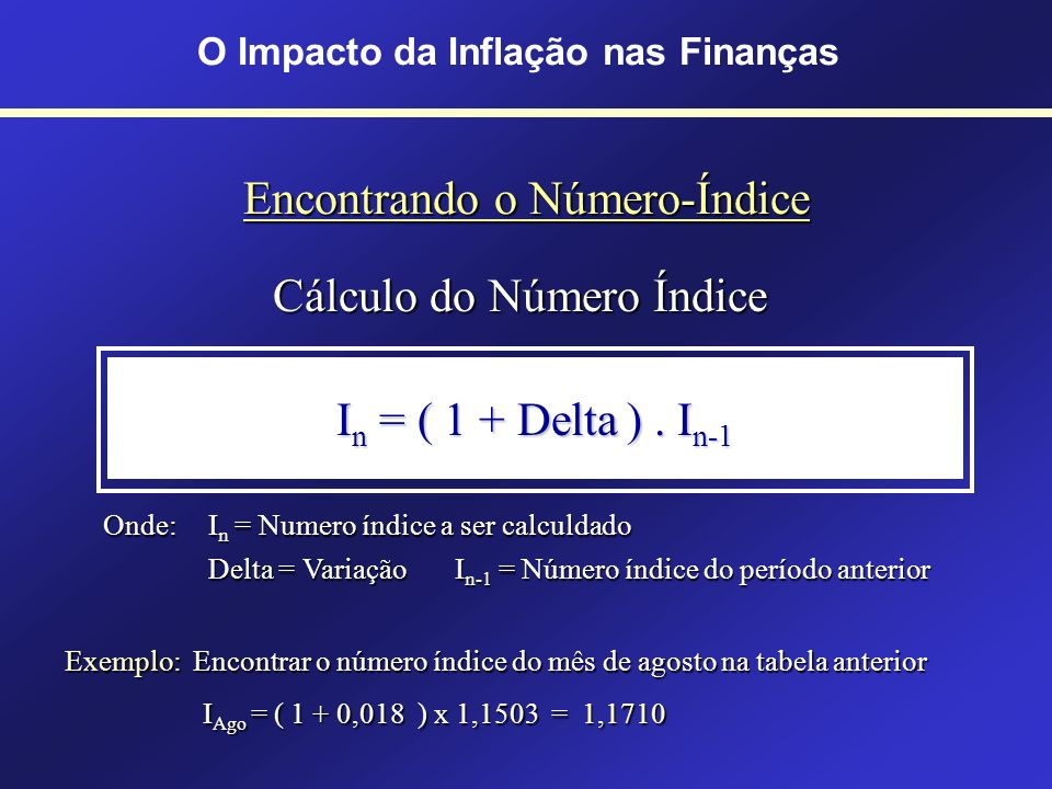 A Utilização do Número-Índice É empregado para acumular taxas de juros periódicas Mês InflaçãoÍndice Jan 5,0%1,0500 Fev 4,0%1,0920 Mar 3,8%1,1334 Abr