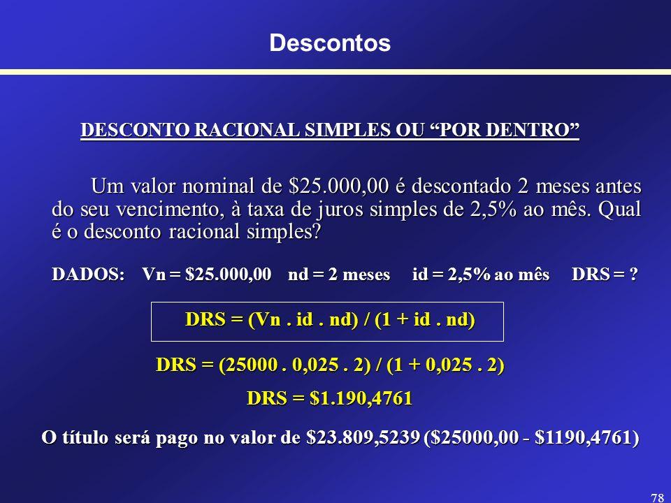 77 Descontos COMPARAÇÃO DOS TIPOS DE DESCONTOS SIMPLES DESCONTO RACIONAL SIMPLES x DESCONTO BANCÁRIO SIMPLES (DRS) (DBS) = DRS (Va maior que DBS) O Va