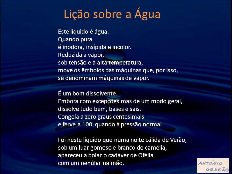 Este líquido é água. Quando pura é inodora, insípida e incolor. Reduzida a vapor, sob tensão e a alta temperatura, move os êmbolos das máquinas que, p