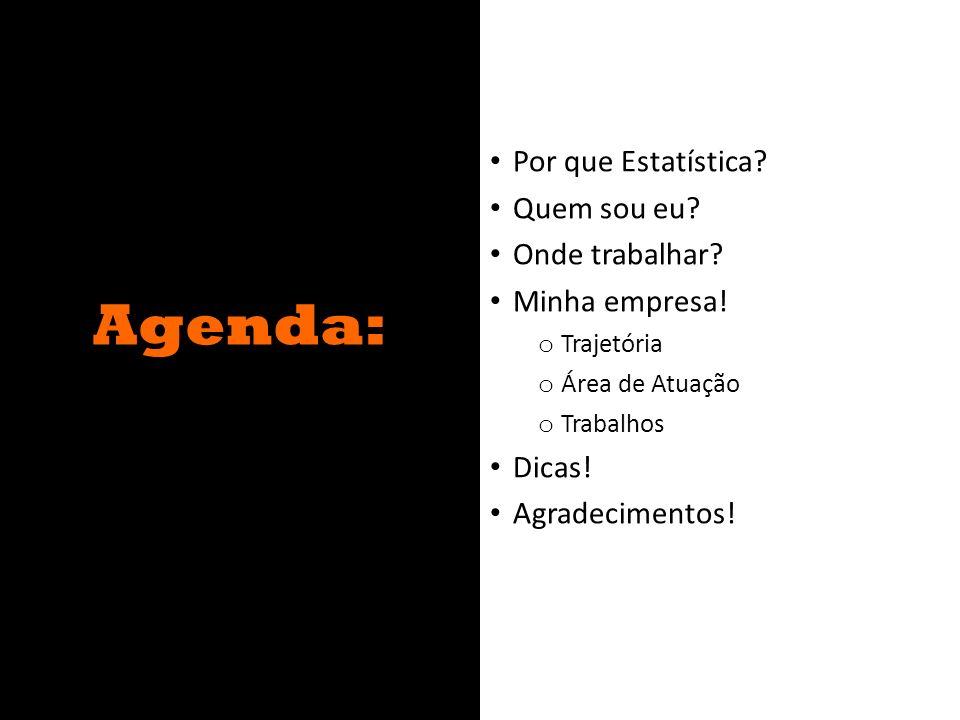 Agenda: Por que Estatística? Quem sou eu? Onde trabalhar? Minha empresa! o Trajetória o Área de Atuação o Trabalhos Dicas! Agradecimentos!