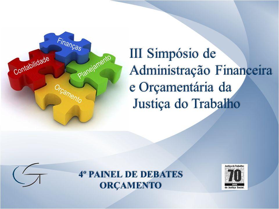 III Simpósio de Administração Financeira e Orçamentária da Justiça do Trabalho Justiça do Trabalho 4º PAINEL DE DEBATES ORÇAMENTO
