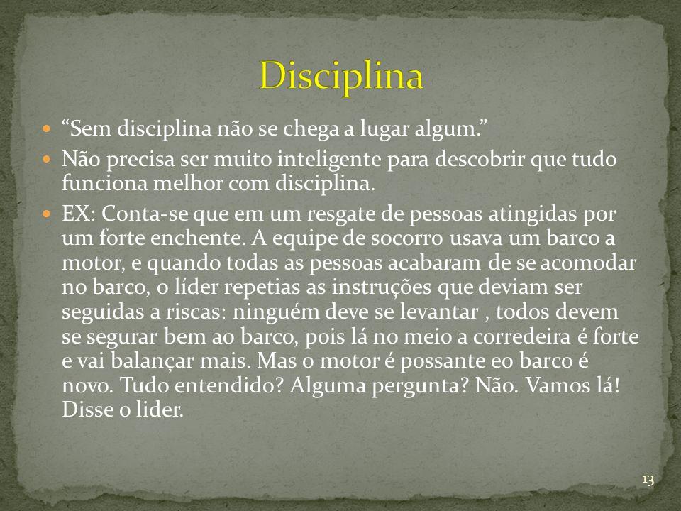 Sem disciplina não se chega a lugar algum. Não precisa ser muito inteligente para descobrir que tudo funciona melhor com disciplina. EX: Conta-se que