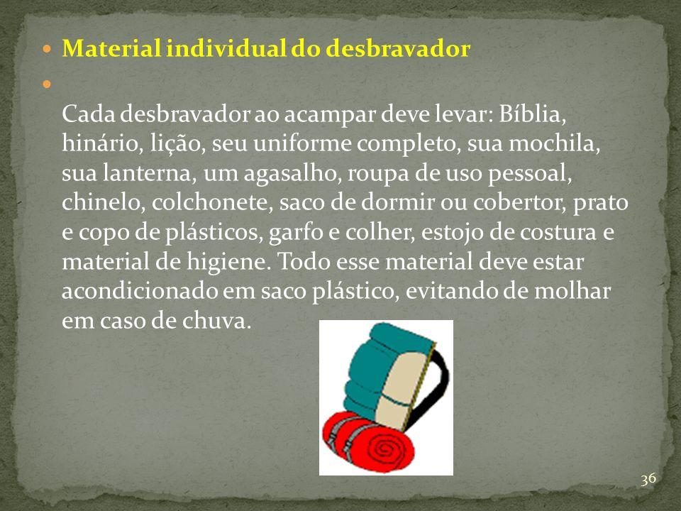 Material individual do desbravador Cada desbravador ao acampar deve levar: Bíblia, hinário, lição, seu uniforme completo, sua mochila, sua lanterna, u