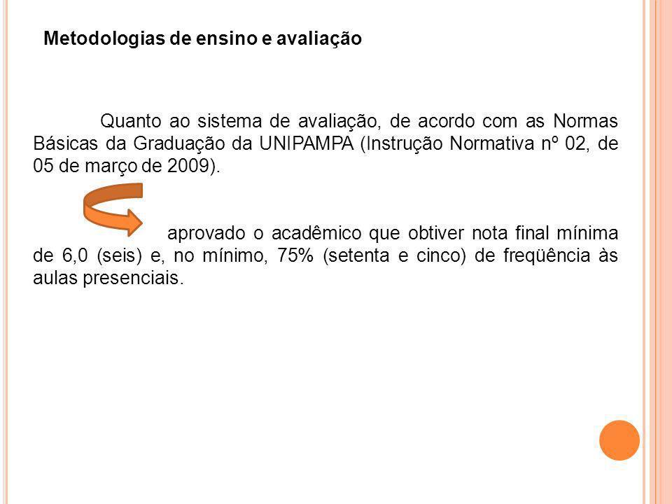 Metodologias de ensino e avaliação Quanto ao sistema de avaliação, de acordo com as Normas Básicas da Graduação da UNIPAMPA (Instrução Normativa nº 02