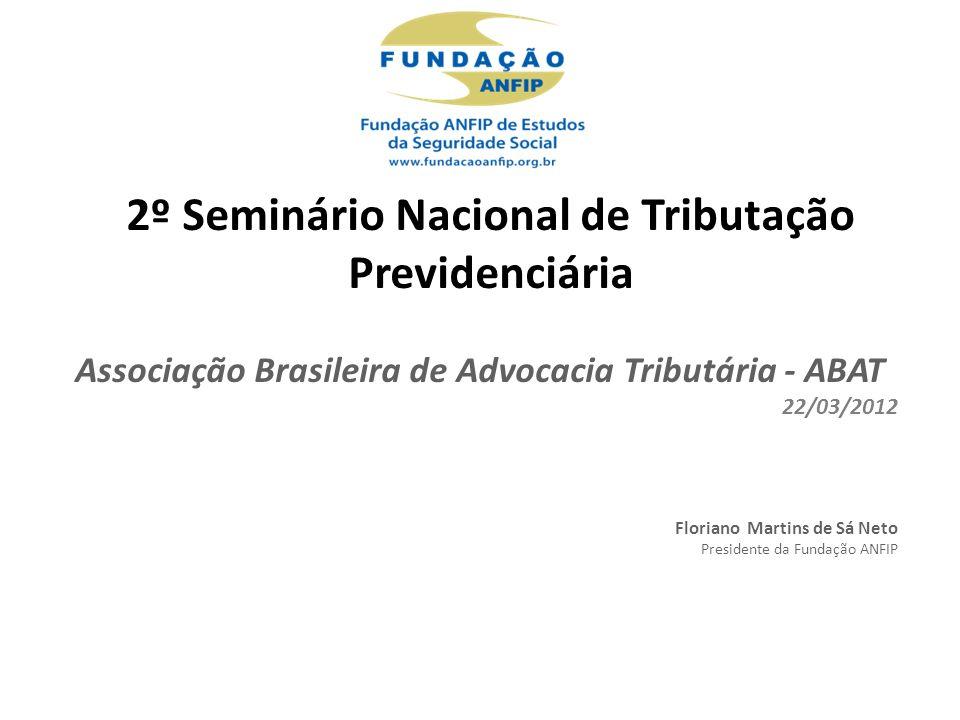 Associação Brasileira de Advocacia Tributária - ABAT 22/03/2012 Floriano Martins de Sá Neto Presidente da Fundação ANFIP 2º Seminário Nacional de Tributação Previdenciária