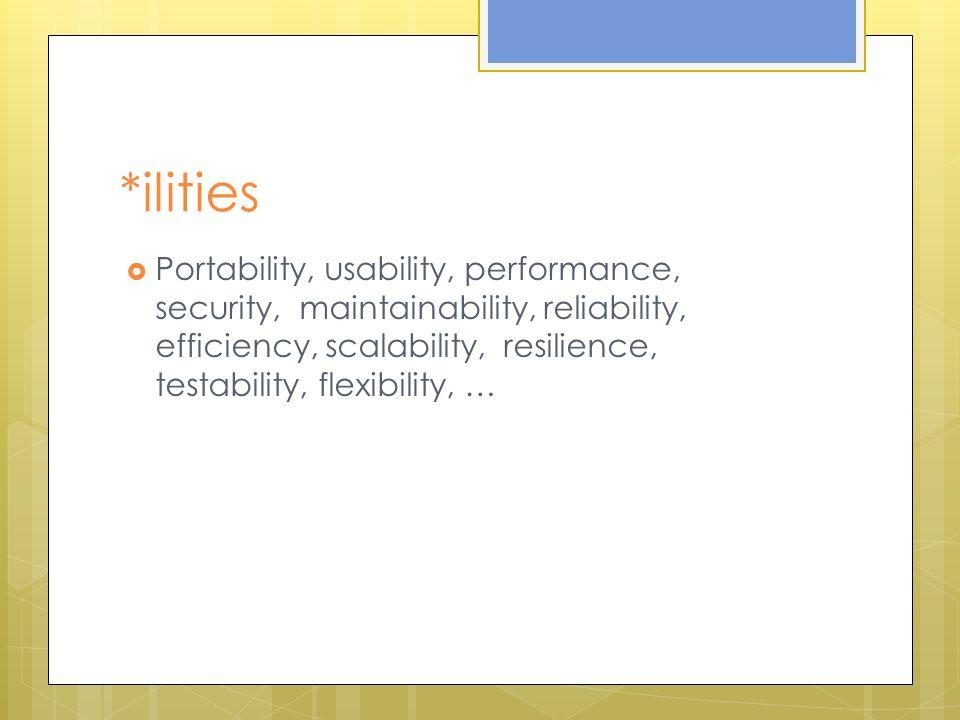 *ilities Portability, usability, performance, security, maintainability, reliability, efficiency, scalability, resilience, testability, flexibility, …