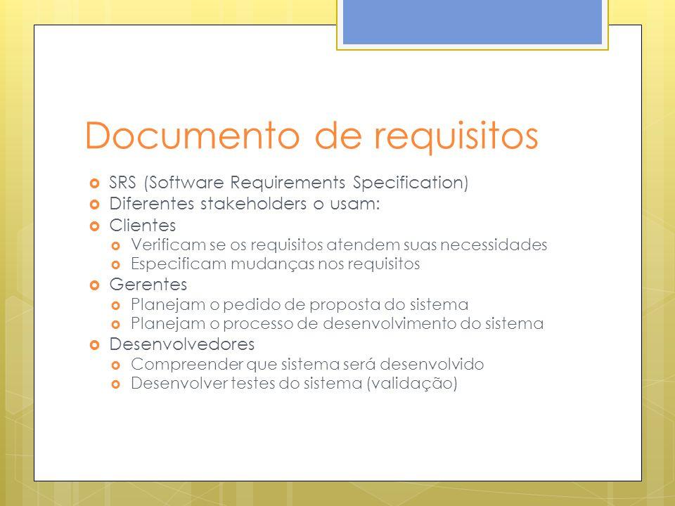 Documento de requisitos SRS (Software Requirements Specification) Diferentes stakeholders o usam: Clientes Verificam se os requisitos atendem suas necessidades Especificam mudanças nos requisitos Gerentes Planejam o pedido de proposta do sistema Planejam o processo de desenvolvimento do sistema Desenvolvedores Compreender que sistema será desenvolvido Desenvolver testes do sistema (validação)