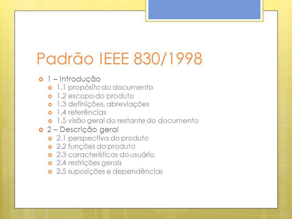 Padrão IEEE 830/1998 1 – Introdução 1.1 propósito do documento 1.2 escopo do produto 1.3 definições, abreviações 1.4 referências 1.5 visão geral do restante do documento 2 – Descrição geral 2.1 perspectiva do produto 2.2 funções do produto 2.3 características do usuário 2.4 restrições gerais 2.5 suposições e dependências