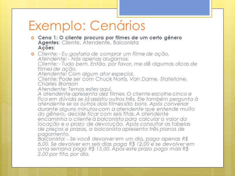 Exemplo: Cenários Cena 1: O cliente procura por filmes de um certo gênero Agentes : Cliente, Atendente, Balconista Ações : Cliente: - Eu gostaria de c