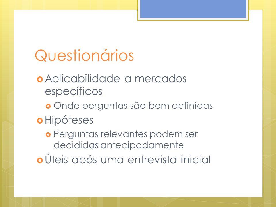 Questionários Aplicabilidade a mercados específicos Onde perguntas são bem definidas Hipóteses Perguntas relevantes podem ser decididas antecipadamente Úteis após uma entrevista inicial
