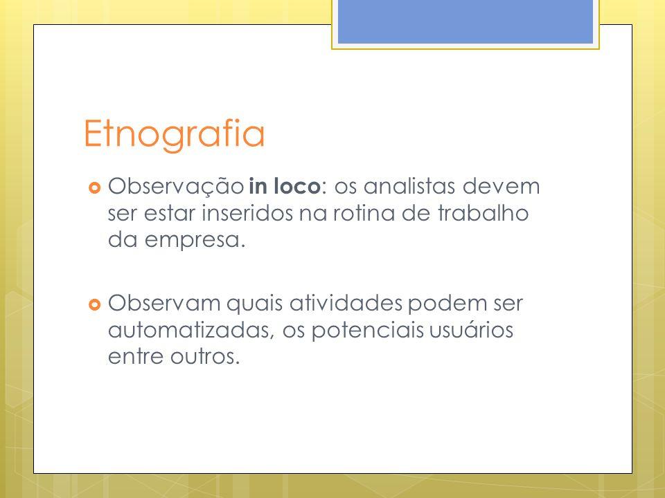 Etnografia Observação in loco : os analistas devem ser estar inseridos na rotina de trabalho da empresa.